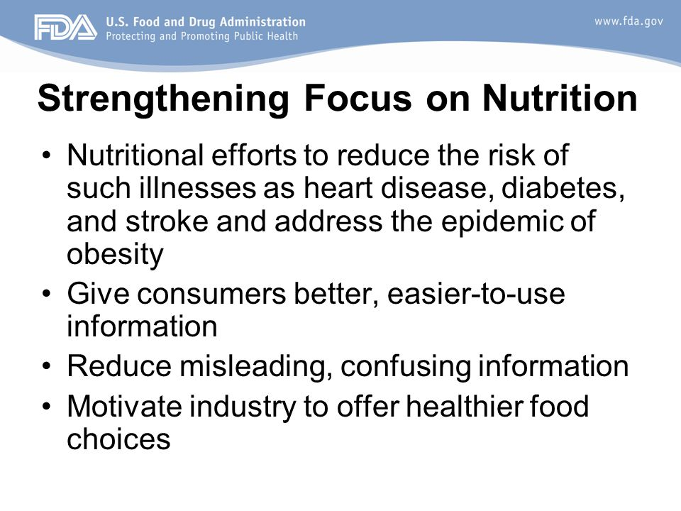 Strengthening Focus on Nutrition Nutritional efforts to reduce the risk of such illnesses as heart disease, diabetes, and stroke and address the epidemic of obesity Give consumers better, easier-to-use information Reduce misleading, confusing information Motivate industry to offer healthier food choices