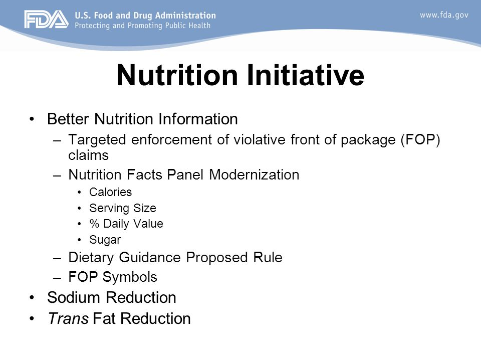 Nutrition Initiative Better Nutrition Information –Targeted enforcement of violative front of package (FOP) claims –Nutrition Facts Panel Modernization Calories Serving Size % Daily Value Sugar –Dietary Guidance Proposed Rule –FOP Symbols Sodium Reduction Trans Fat Reduction