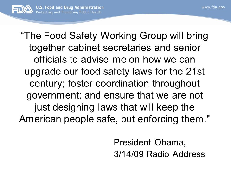 The Food Safety Working Group will bring together cabinet secretaries and senior officials to advise me on how we can upgrade our food safety laws for the 21st century; foster coordination throughout government; and ensure that we are not just designing laws that will keep the American people safe, but enforcing them. President Obama, 3/14/09 Radio Address