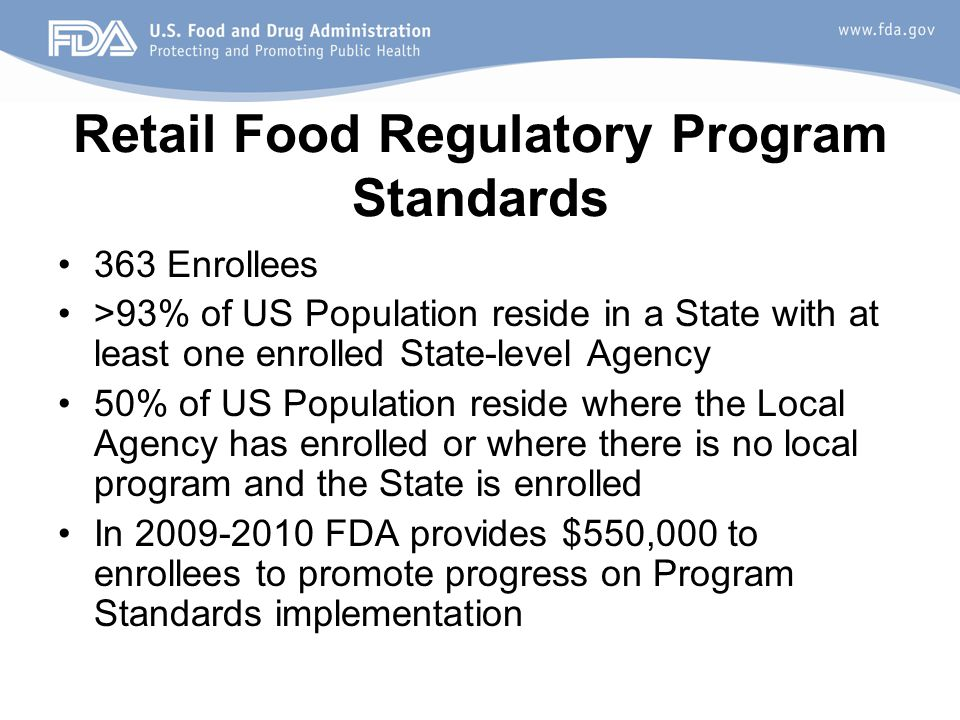 Retail Food Regulatory Program Standards 363 Enrollees >93% of US Population reside in a State with at least one enrolled State-level Agency 50% of US Population reside where the Local Agency has enrolled or where there is no local program and the State is enrolled In 2009-2010 FDA provides $550,000 to enrollees to promote progress on Program Standards implementation