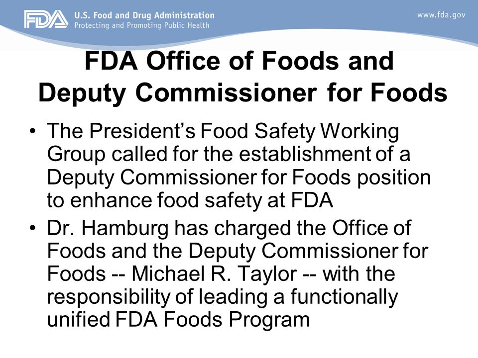 FDA Office of Foods and Deputy Commissioner for Foods The President's Food Safety Working Group called for the establishment of a Deputy Commissioner for Foods position to enhance food safety at FDA Dr.