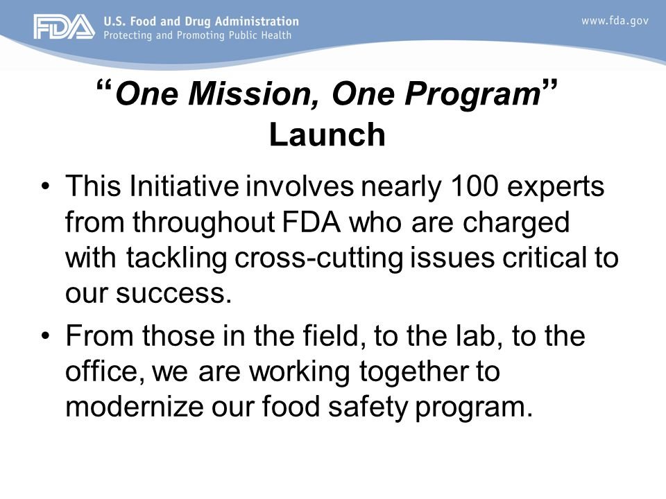 One Mission, One Program Launch This Initiative involves nearly 100 experts from throughout FDA who are charged with tackling cross-cutting issues critical to our success.