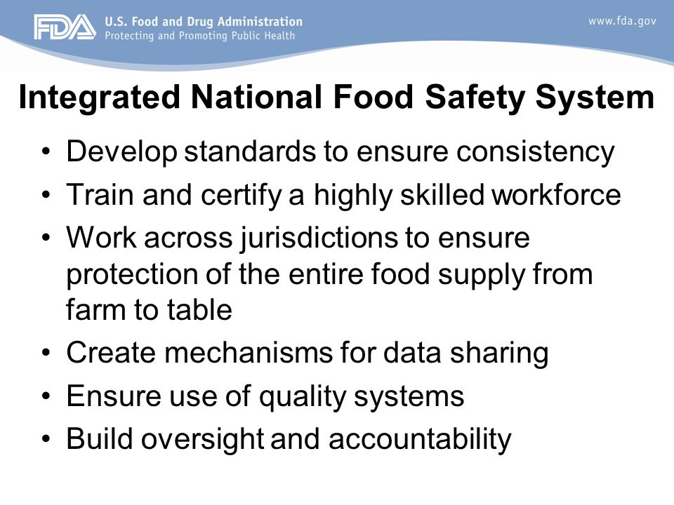Integrated National Food Safety System Develop standards to ensure consistency Train and certify a highly skilled workforce Work across jurisdictions to ensure protection of the entire food supply from farm to table Create mechanisms for data sharing Ensure use of quality systems Build oversight and accountability