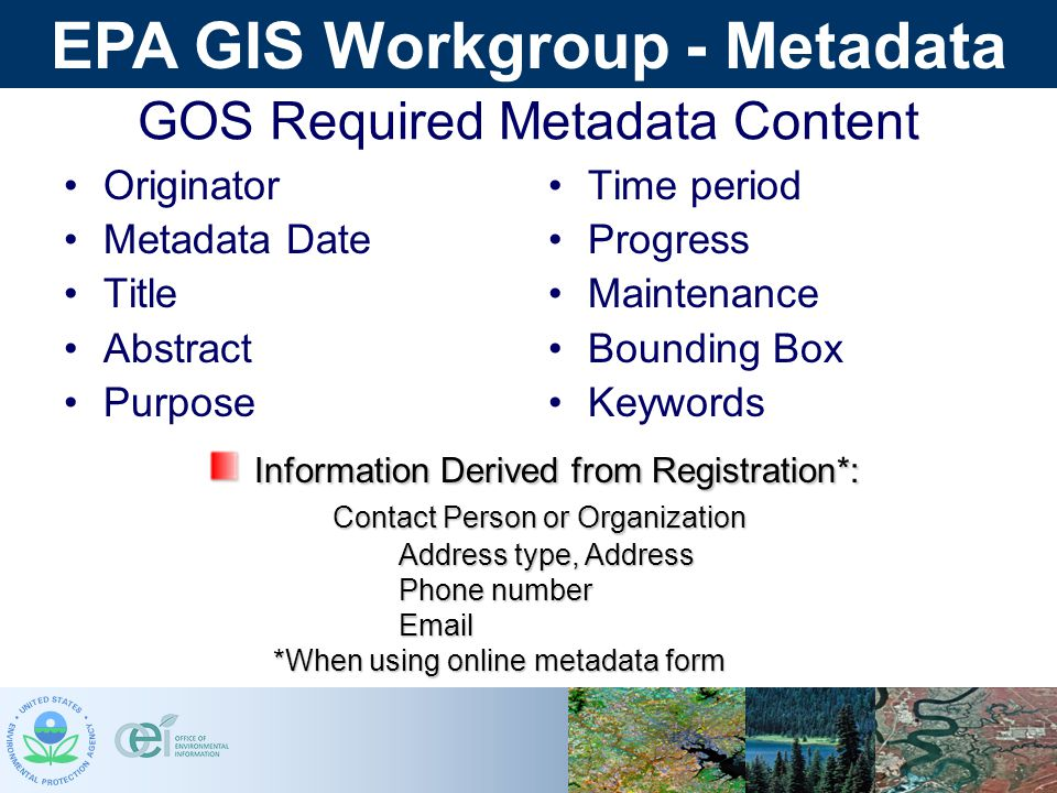 EPA GIS Workgroup - Metadata GOS Required Metadata Content Originator Metadata Date Title Abstract Purpose Time period Progress Maintenance Bounding Box Keywords Information Derived from Registration*: Information Derived from Registration*: Contact Person or Organization Contact Person or Organization Address type, Address Address type, Address Phone number  *When using online metadata form