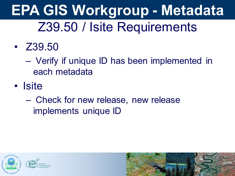 EPA GIS Workgroup - Metadata Z39.50 / Isite Requirements Z39.50 – Verify if unique ID has been implemented in each metadata Isite – Check for new release, new release implements unique ID