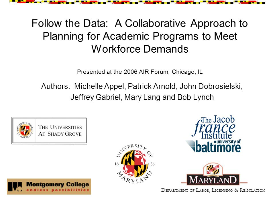 Follow the Data: A Collaborative Approach to Planning for Academic Programs to Meet Workforce Demands Presented at the 2006 AIR Forum, Chicago, IL Authors: Michelle Appel, Patrick Arnold, John Dobrosielski, Jeffrey Gabriel, Mary Lang and Bob Lynch D EPARTMENT OF L ABOR, L ICENSING & R EGULATION