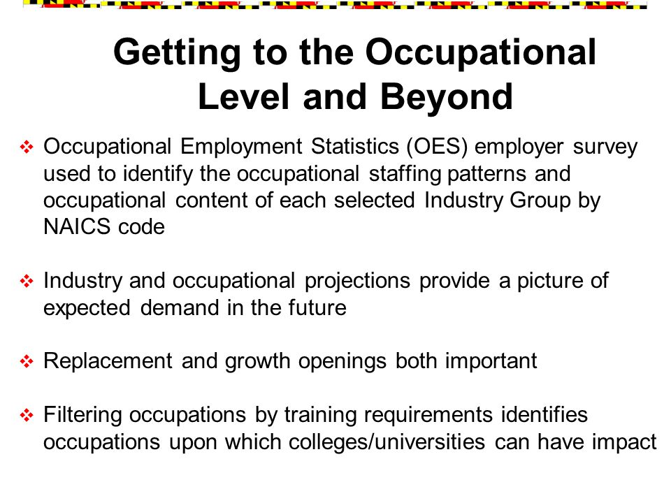 Getting to the Occupational Level and Beyond  Occupational Employment Statistics (OES) employer survey used to identify the occupational staffing patterns and occupational content of each selected Industry Group by NAICS code  Industry and occupational projections provide a picture of expected demand in the future  Replacement and growth openings both important  Filtering occupations by training requirements identifies occupations upon which colleges/universities can have impact
