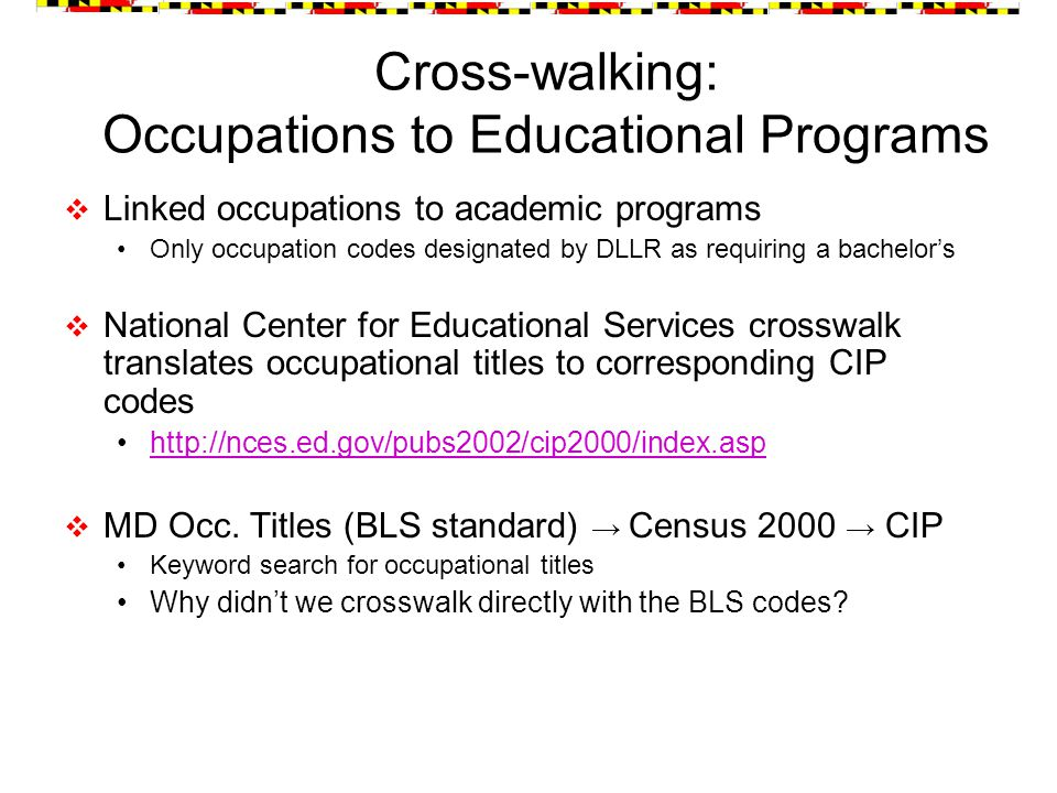  Linked occupations to academic programs Only occupation codes designated by DLLR as requiring a bachelor's  National Center for Educational Services crosswalk translates occupational titles to corresponding CIP codes http://nces.ed.gov/pubs2002/cip2000/index.asp  MD Occ.