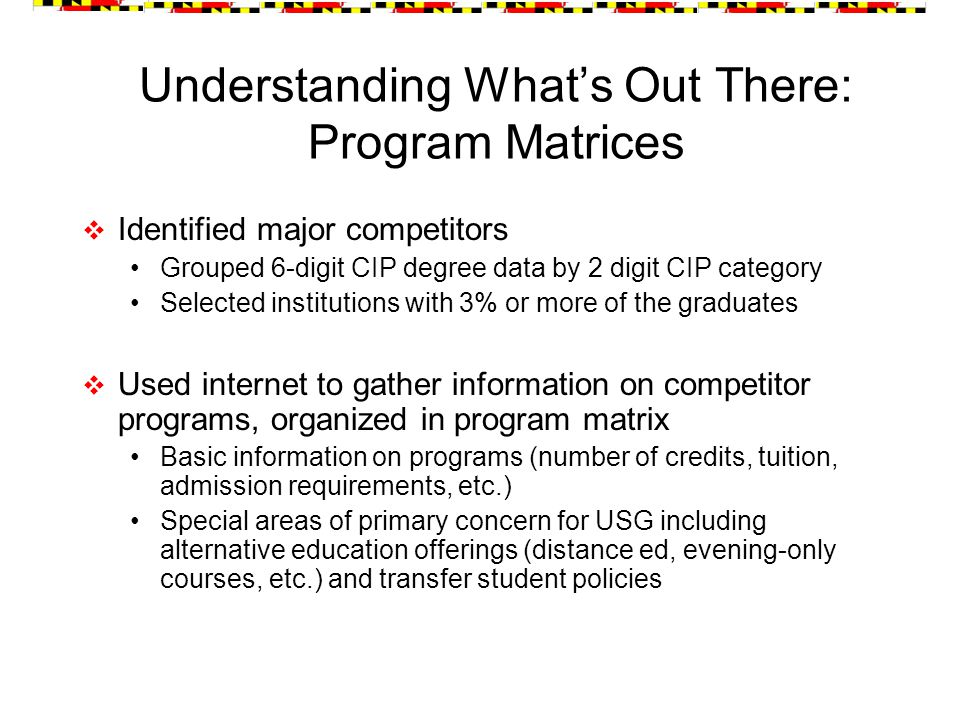 Understanding What's Out There: Program Matrices  Identified major competitors Grouped 6-digit CIP degree data by 2 digit CIP category Selected institutions with 3% or more of the graduates  Used internet to gather information on competitor programs, organized in program matrix Basic information on programs (number of credits, tuition, admission requirements, etc.) Special areas of primary concern for USG including alternative education offerings (distance ed, evening-only courses, etc.) and transfer student policies