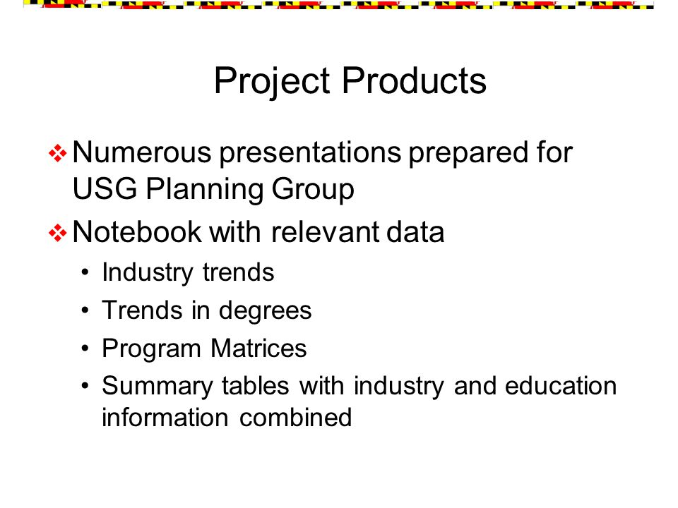 Project Products  Numerous presentations prepared for USG Planning Group  Notebook with relevant data Industry trends Trends in degrees Program Matrices Summary tables with industry and education information combined