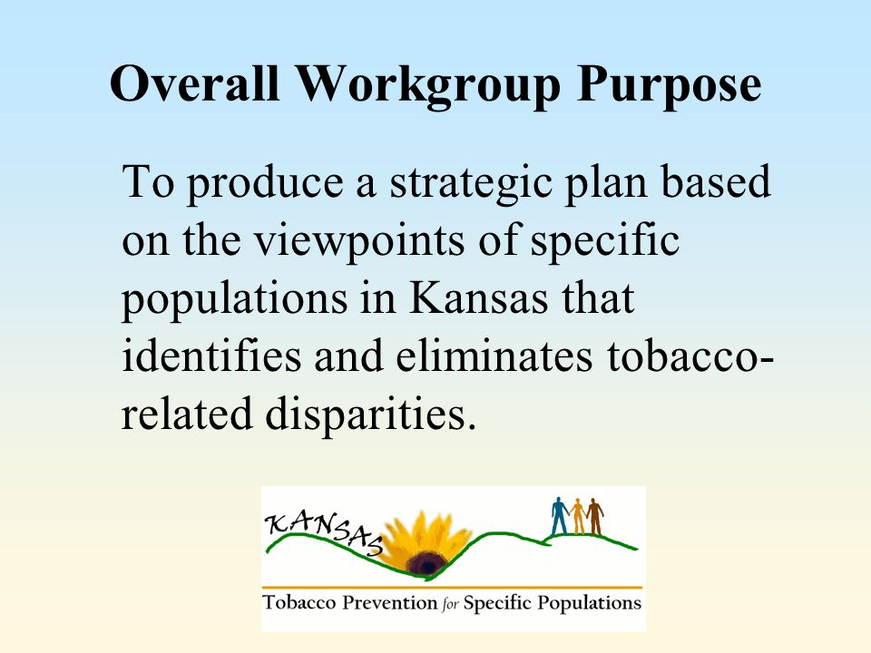 Overall Workgroup Purpose To produce a strategic plan based on the viewpoints of specific populations in Kansas that identifies and eliminates tobacco- related disparities.