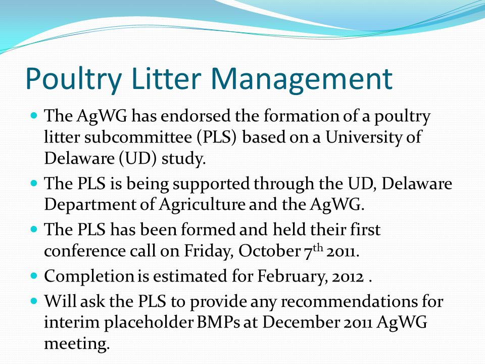 Poultry Litter Management The AgWG has endorsed the formation of a poultry litter subcommittee (PLS) based on a University of Delaware (UD) study. The