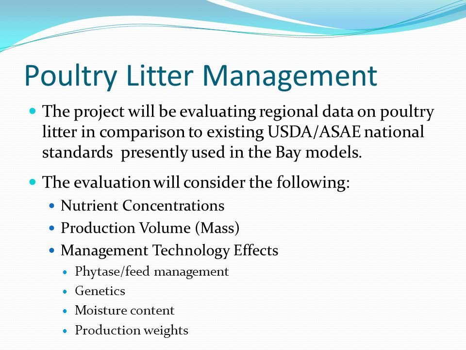 Poultry Litter Management The project will be evaluating regional data on poultry litter in comparison to existing USDA/ASAE national standards presently used in the Bay models.