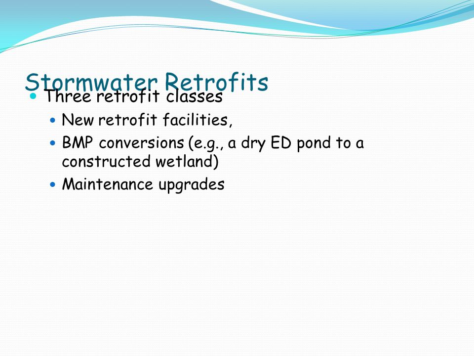 Stormwater Retrofits Three retrofit classes New retrofit facilities, BMP conversions (e.g., a dry ED pond to a constructed wetland) Maintenance upgrades