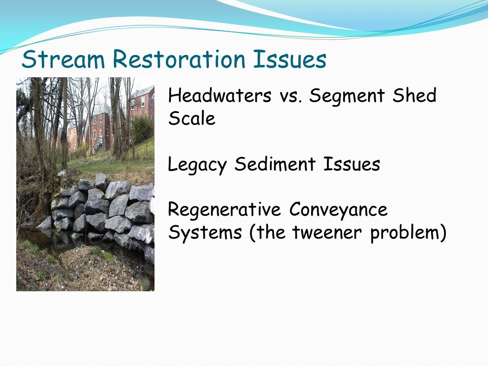 Stream Restoration Issues Headwaters vs. Segment Shed Scale Legacy Sediment Issues Regenerative Conveyance Systems (the tweener problem)