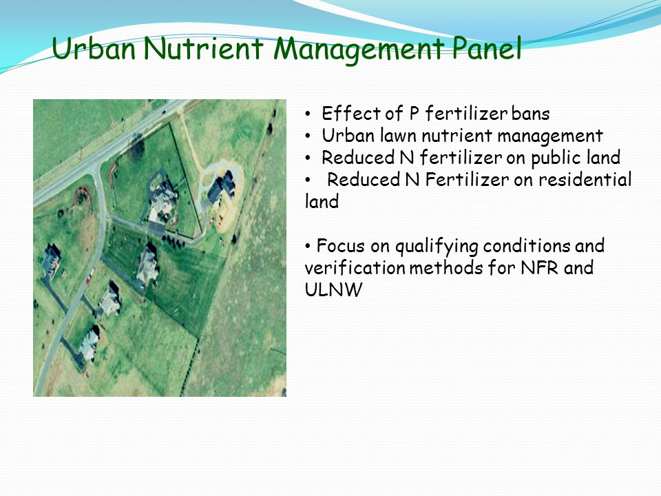 Urban Nutrient Management Panel Effect of P fertilizer bans Urban lawn nutrient management Reduced N fertilizer on public land Reduced N Fertilizer on residential land Focus on qualifying conditions and verification methods for NFR and ULNW