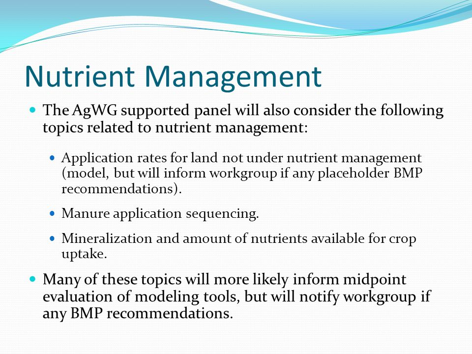 Nutrient Management The AgWG supported panel will also consider the following topics related to nutrient management: Application rates for land not under nutrient management (model, but will inform workgroup if any placeholder BMP recommendations).