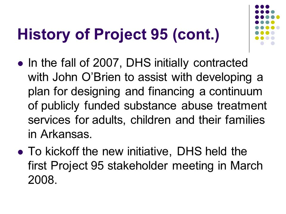 History of Project 95 (cont.) In the fall of 2007, DHS initially contracted with John O'Brien to assist with developing a plan for designing and financing a continuum of publicly funded substance abuse treatment services for adults, children and their families in Arkansas.
