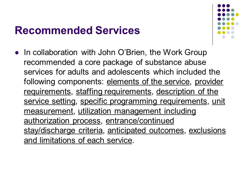 Recommended Services In collaboration with John O'Brien, the Work Group recommended a core package of substance abuse services for adults and adolescents which included the following components: elements of the service, provider requirements, staffing requirements, description of the service setting, specific programming requirements, unit measurement, utilization management including authorization process, entrance/continued stay/discharge criteria, anticipated outcomes, exclusions and limitations of each service.