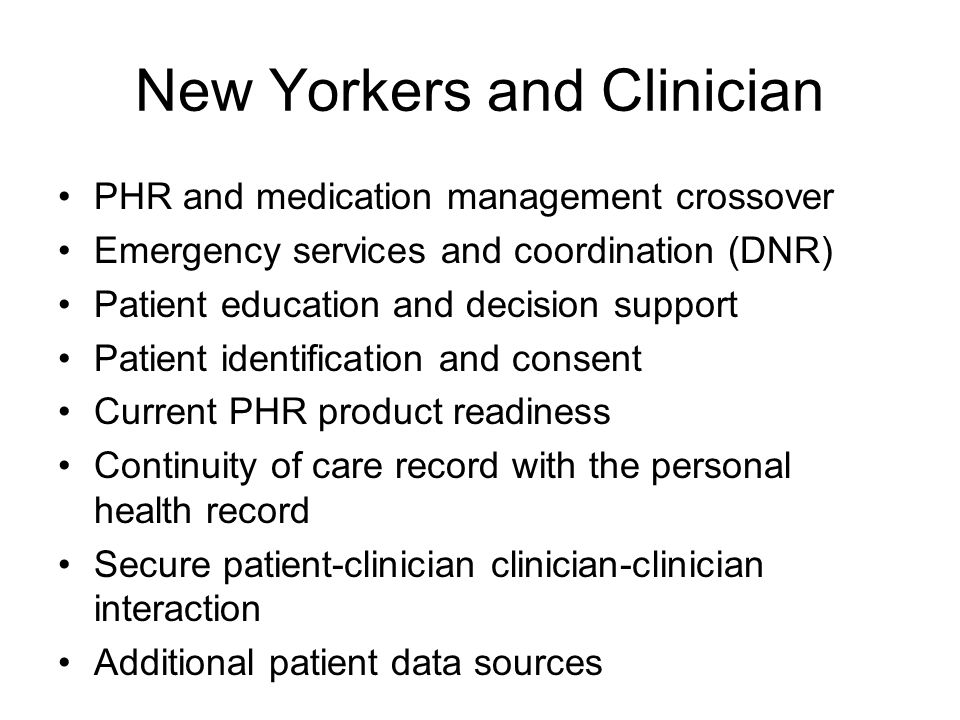 New Yorkers and Clinician PHR and medication management crossover Emergency services and coordination (DNR) Patient education and decision support Patient identification and consent Current PHR product readiness Continuity of care record with the personal health record Secure patient-clinician clinician-clinician interaction Additional patient data sources