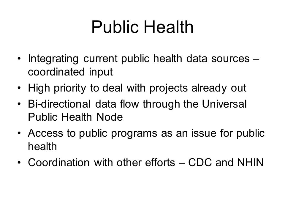 Public Health Integrating current public health data sources – coordinated input High priority to deal with projects already out Bi-directional data flow through the Universal Public Health Node Access to public programs as an issue for public health Coordination with other efforts – CDC and NHIN