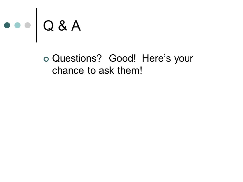 Q & A Questions Good! Here's your chance to ask them!