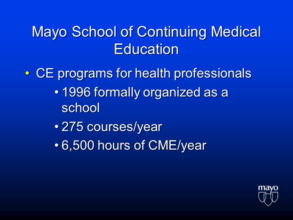 Mayo School of Continuing Medical Education CE programs for health professionalsCE programs for health professionals 1996 formally organized as a scho