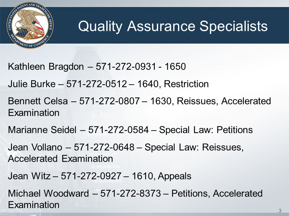 3 Quality Assurance Specialists Kathleen Bragdon – 571-272-0931 - 1650 Julie Burke – 571-272-0512 – 1640, Restriction Bennett Celsa – 571-272-0807 – 1630, Reissues, Accelerated Examination Marianne Seidel – 571-272-0584 – Special Law: Petitions Jean Vollano – 571-272-0648 – Special Law: Reissues, Accelerated Examination Jean Witz – 571-272-0927 – 1610, Appeals Michael Woodward – 571-272-8373 – Petitions, Accelerated Examination
