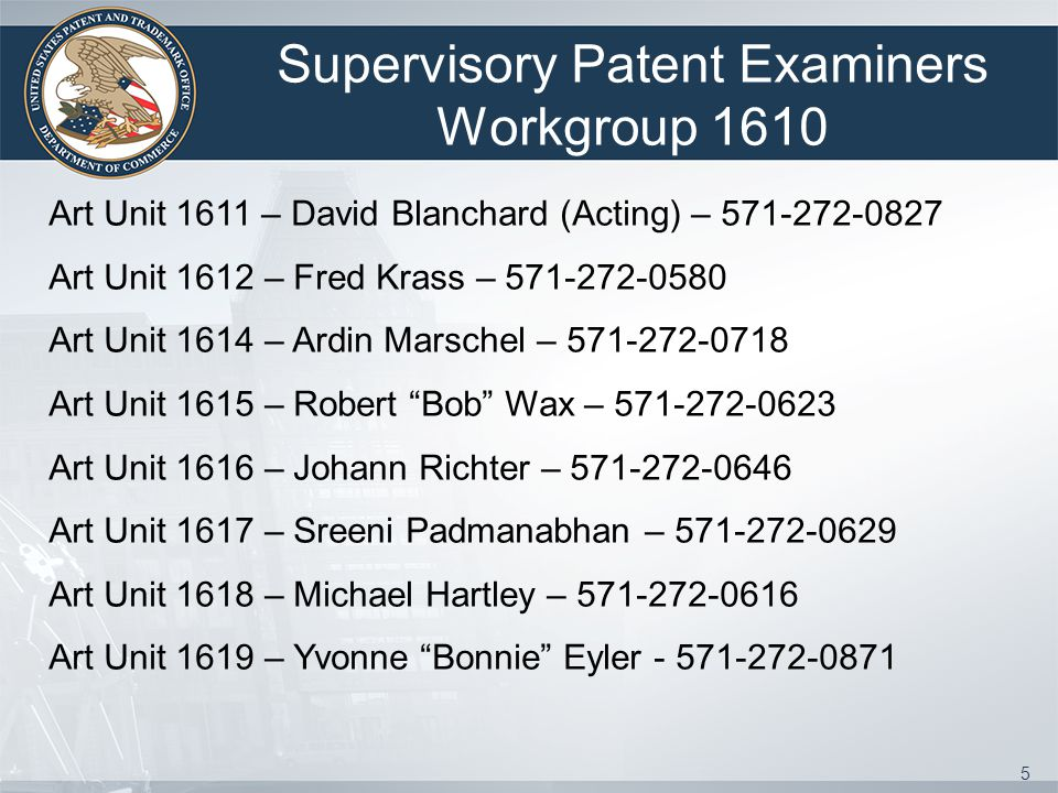 5 Supervisory Patent Examiners Workgroup 1610 Art Unit 1611 – David Blanchard (Acting) – 571-272-0827 Art Unit 1612 – Fred Krass – 571-272-0580 Art Unit 1614 – Ardin Marschel – 571-272-0718 Art Unit 1615 – Robert Bob Wax – 571-272-0623 Art Unit 1616 – Johann Richter – 571-272-0646 Art Unit 1617 – Sreeni Padmanabhan – 571-272-0629 Art Unit 1618 – Michael Hartley – 571-272-0616 Art Unit 1619 – Yvonne Bonnie Eyler - 571-272-0871