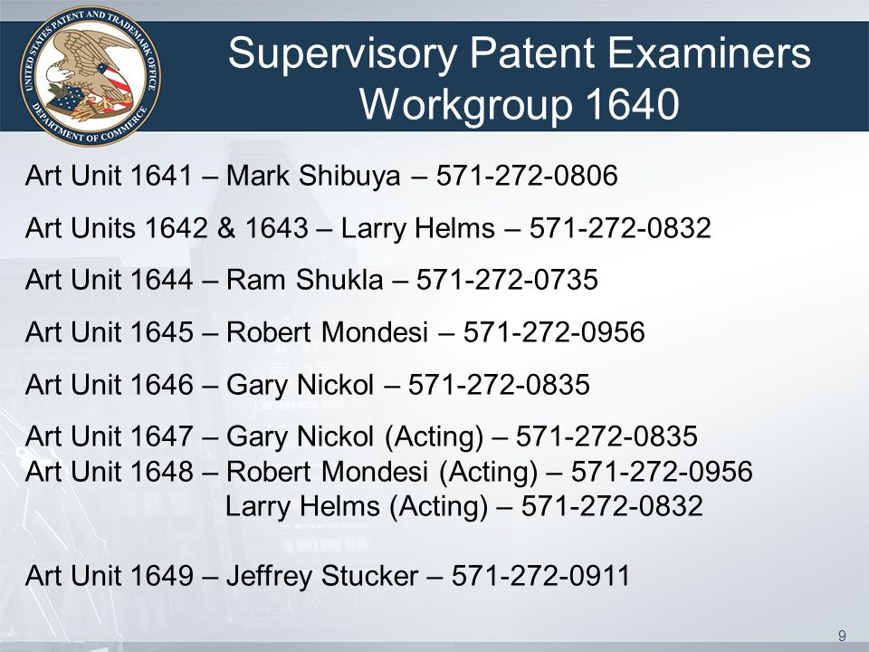 9 Supervisory Patent Examiners Workgroup 1640 Art Unit 1641 – Mark Shibuya – 571-272-0806 Art Units 1642 & 1643 – Larry Helms – 571-272-0832 Art Unit 1644 – Ram Shukla – 571-272-0735 Art Unit 1645 – Robert Mondesi – 571-272-0956 Art Unit 1646 – Gary Nickol – 571-272-0835 Art Unit 1647 – Gary Nickol (Acting) – 571-272-0835 Art Unit 1648 – Robert Mondesi (Acting) – 571-272-0956 Larry Helms (Acting) – 571-272-0832 Art Unit 1649 – Jeffrey Stucker – 571-272-0911