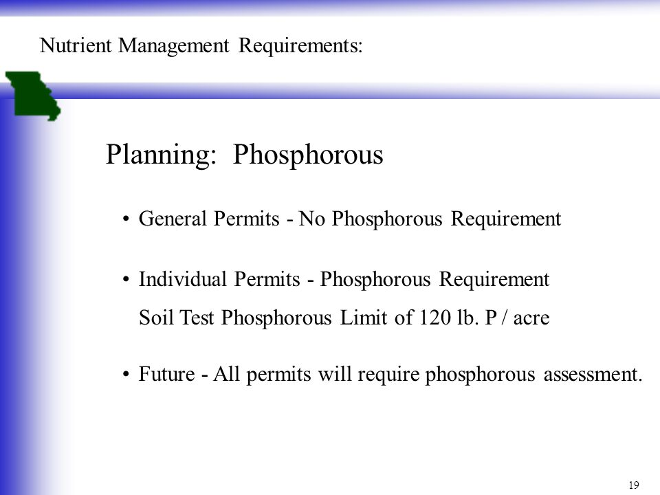 19 Nutrient Management Requirements: Planning: Phosphorous General Permits - No Phosphorous Requirement Individual Permits - Phosphorous Requirement Soil Test Phosphorous Limit of 120 lb.