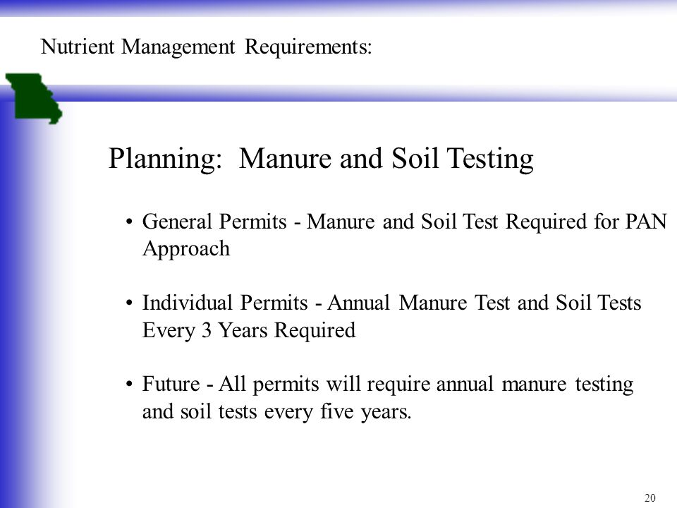 20 Nutrient Management Requirements: Planning: Manure and Soil Testing General Permits - Manure and Soil Test Required for PAN Approach Individual Permits - Annual Manure Test and Soil Tests Every 3 Years Required Future - All permits will require annual manure testing and soil tests every five years.