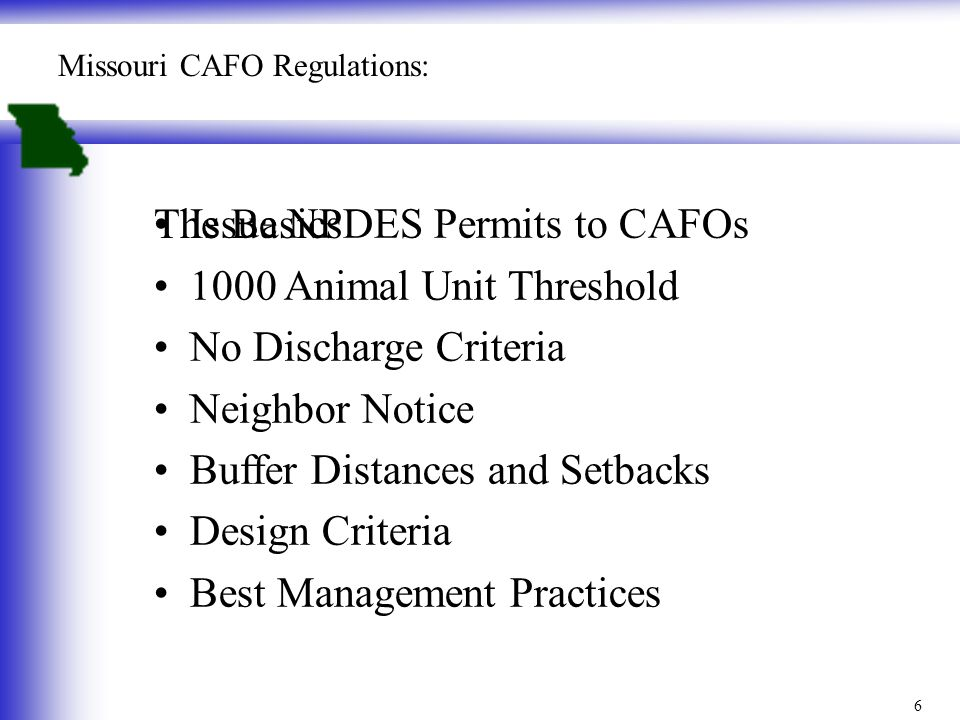 Issue NPDES Permits to CAFOs 1000 Animal Unit Threshold No Discharge Criteria Neighbor Notice Buffer Distances and Setbacks Design Criteria Best Management Practices Missouri CAFO Regulations: The Basics 6