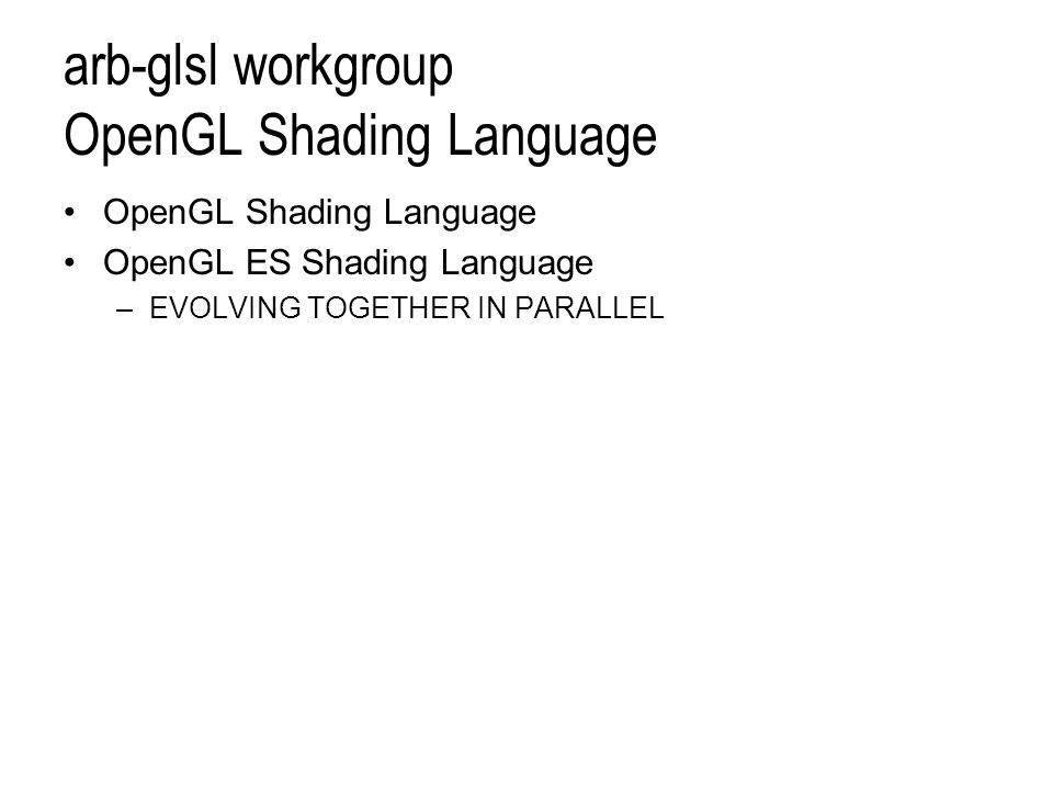 arb-glsl workgroup OpenGL Shading Language OpenGL Shading Language OpenGL ES Shading Language –EVOLVING TOGETHER IN PARALLEL