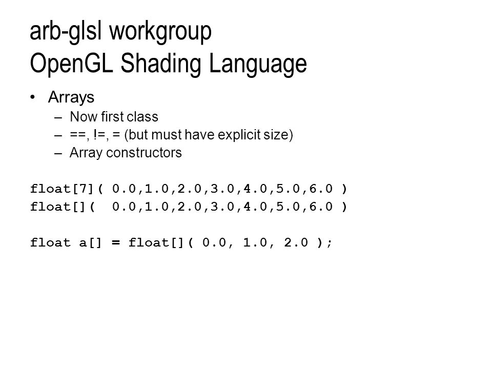 arb-glsl workgroup OpenGL Shading Language Arrays –Now first class –==, !=, = (but must have explicit size) –Array constructors float[7]( 0.0,1.0,2.0,3.0,4.0,5.0,6.0 ) float[]( 0.0,1.0,2.0,3.0,4.0,5.0,6.0 ) float a[] = float[]( 0.0, 1.0, 2.0 );