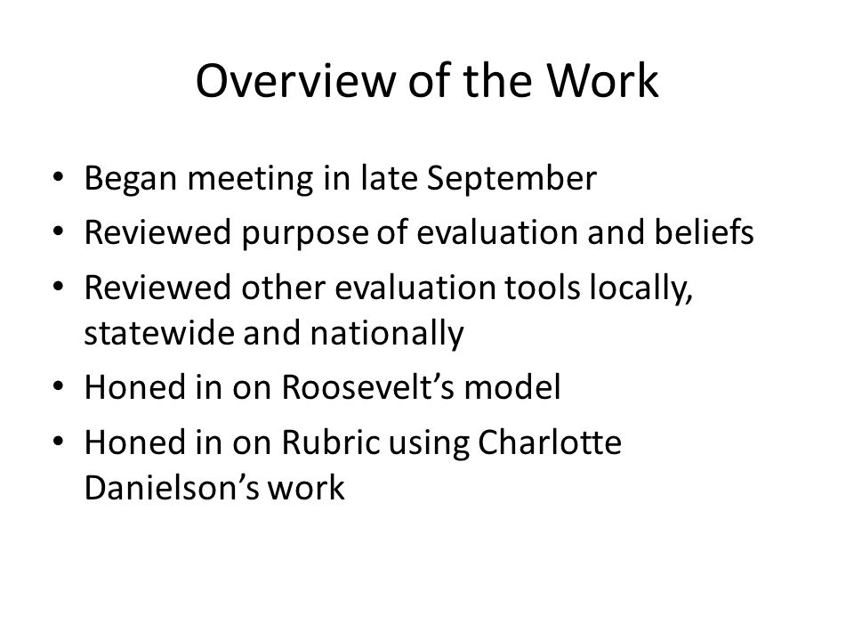 Overview of the Work Began meeting in late September Reviewed purpose of evaluation and beliefs Reviewed other evaluation tools locally, statewide and nationally Honed in on Roosevelt's model Honed in on Rubric using Charlotte Danielson's work