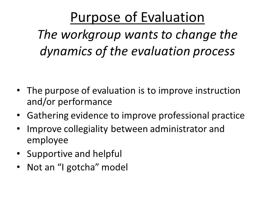 Purpose of Evaluation The workgroup wants to change the dynamics of the evaluation process The purpose of evaluation is to improve instruction and/or performance Gathering evidence to improve professional practice Improve collegiality between administrator and employee Supportive and helpful Not an I gotcha model