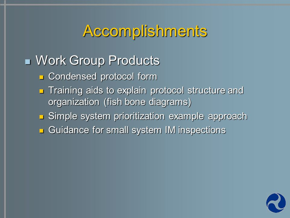Work Group Products Work Group Products Condensed protocol form Condensed protocol form Training aids to explain protocol structure and organization (fish bone diagrams) Training aids to explain protocol structure and organization (fish bone diagrams) Simple system prioritization example approach Simple system prioritization example approach Guidance for small system IM inspections Guidance for small system IM inspections Accomplishments