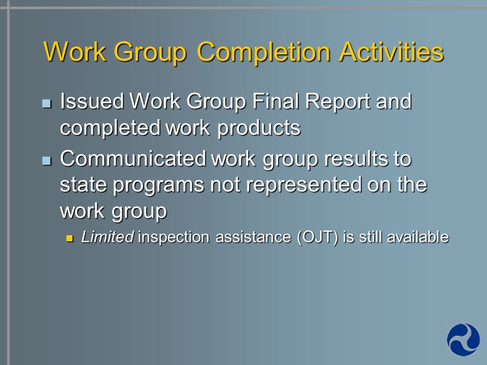 Issued Work Group Final Report and completed work products Issued Work Group Final Report and completed work products Communicated work group results to state programs not represented on the work group Communicated work group results to state programs not represented on the work group Limited inspection assistance (OJT) is still available Limited inspection assistance (OJT) is still available Work Group Completion Activities