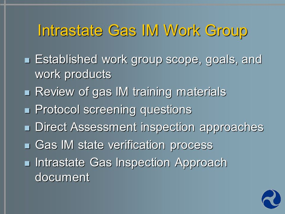 Established work group scope, goals, and work products Established work group scope, goals, and work products Review of gas IM training materials Review of gas IM training materials Protocol screening questions Protocol screening questions Direct Assessment inspection approaches Direct Assessment inspection approaches Gas IM state verification process Gas IM state verification process Intrastate Gas Inspection Approach document Intrastate Gas Inspection Approach document Intrastate Gas IM Work Group
