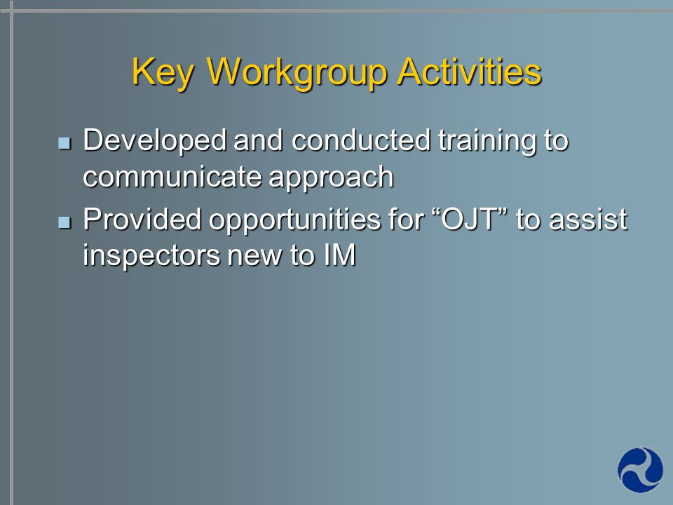 Developed and conducted training to communicate approach Developed and conducted training to communicate approach Provided opportunities for OJT to assist inspectors new to IM Provided opportunities for OJT to assist inspectors new to IM Key Workgroup Activities