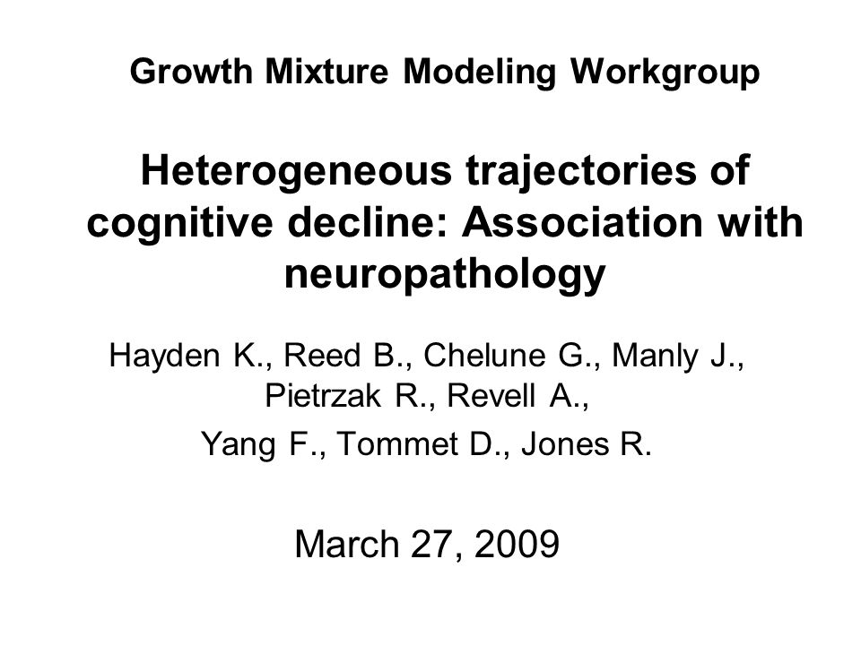 Growth Mixture Modeling Workgroup Heterogeneous trajectories of cognitive decline: Association with neuropathology Hayden K., Reed B., Chelune G., Manly J., Pietrzak R., Revell A., Yang F., Tommet D., Jones R.