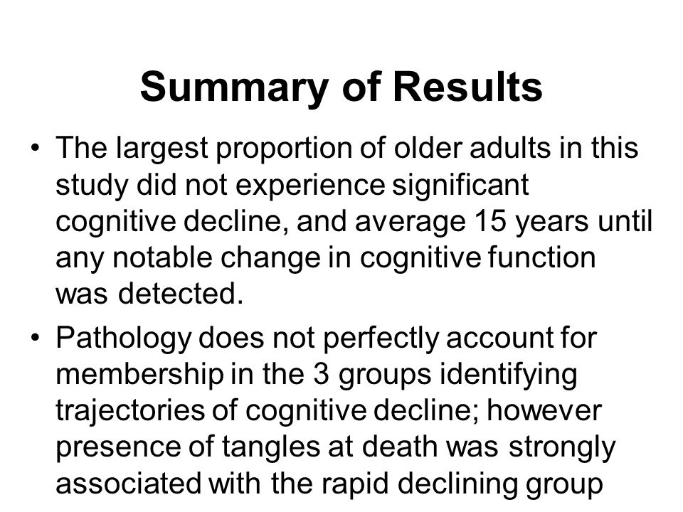 Summary of Results The largest proportion of older adults in this study did not experience significant cognitive decline, and average 15 years until any notable change in cognitive function was detected.
