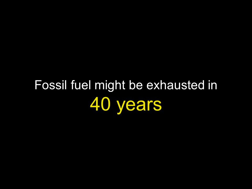 Fossil fuel might be exhausted in 40 years