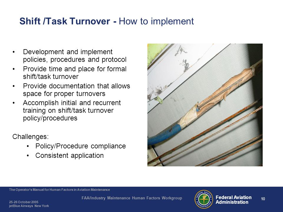 10 The Operator's Manual for Human Factors in Aviation Maintenance FAA/Industry Maintenance Human Factors Workgroup 25-26 October 2005 jetBlue Airways New York Federal Aviation Administration Shift /Task Turnover - How to implement Development and implement policies, procedures and protocol Provide time and place for formal shift/task turnover Provide documentation that allows space for proper turnovers Accomplish initial and recurrent training on shift/task turnover policy/procedures Challenges: Policy/Procedure compliance Consistent application