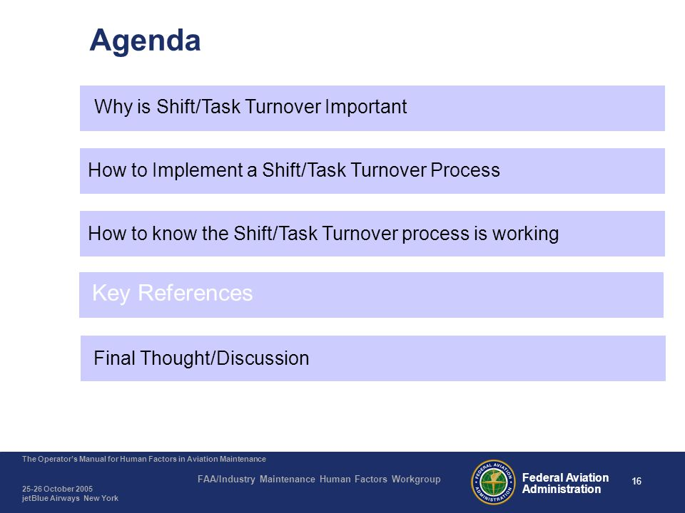 16 The Operator's Manual for Human Factors in Aviation Maintenance FAA/Industry Maintenance Human Factors Workgroup 25-26 October 2005 jetBlue Airways New York Federal Aviation Administration Agenda Why is Shift/Task Turnover Important How to Implement a Shift/Task Turnover Process How to know the Shift/Task Turnover process is working Key References Final Thought/Discussion