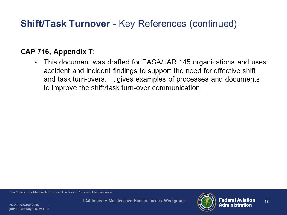 18 The Operator's Manual for Human Factors in Aviation Maintenance FAA/Industry Maintenance Human Factors Workgroup 25-26 October 2005 jetBlue Airways New York Federal Aviation Administration Shift/Task Turnover - Key References (continued) CAP 716, Appendix T: This document was drafted for EASA/JAR 145 organizations and uses accident and incident findings to support the need for effective shift and task turn-overs.