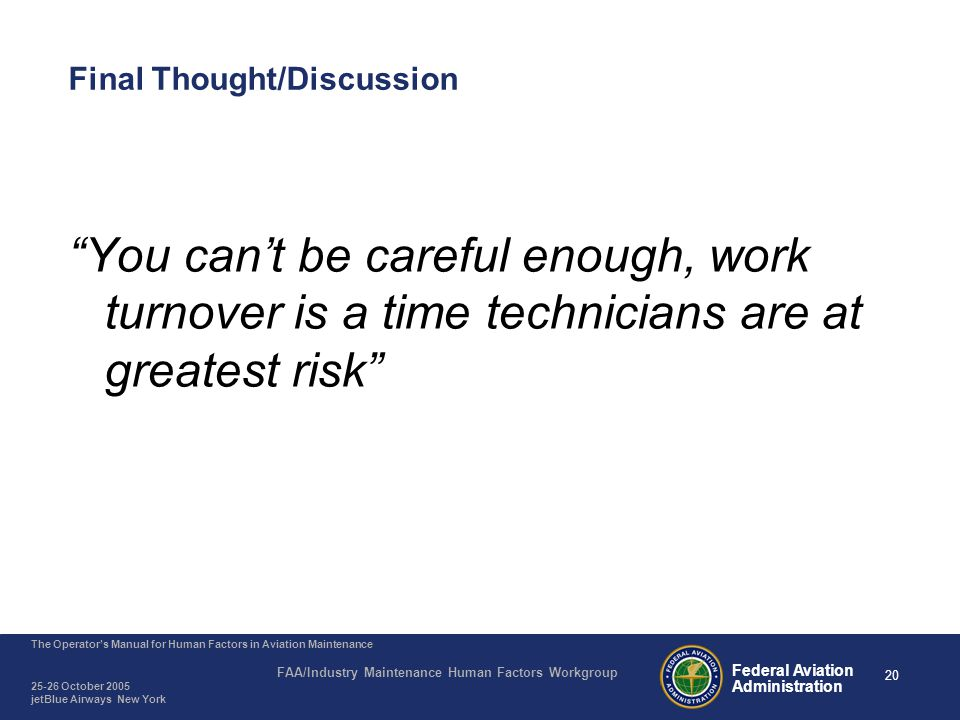 20 The Operator's Manual for Human Factors in Aviation Maintenance FAA/Industry Maintenance Human Factors Workgroup 25-26 October 2005 jetBlue Airways New York Federal Aviation Administration Final Thought/Discussion You can't be careful enough, work turnover is a time technicians are at greatest risk