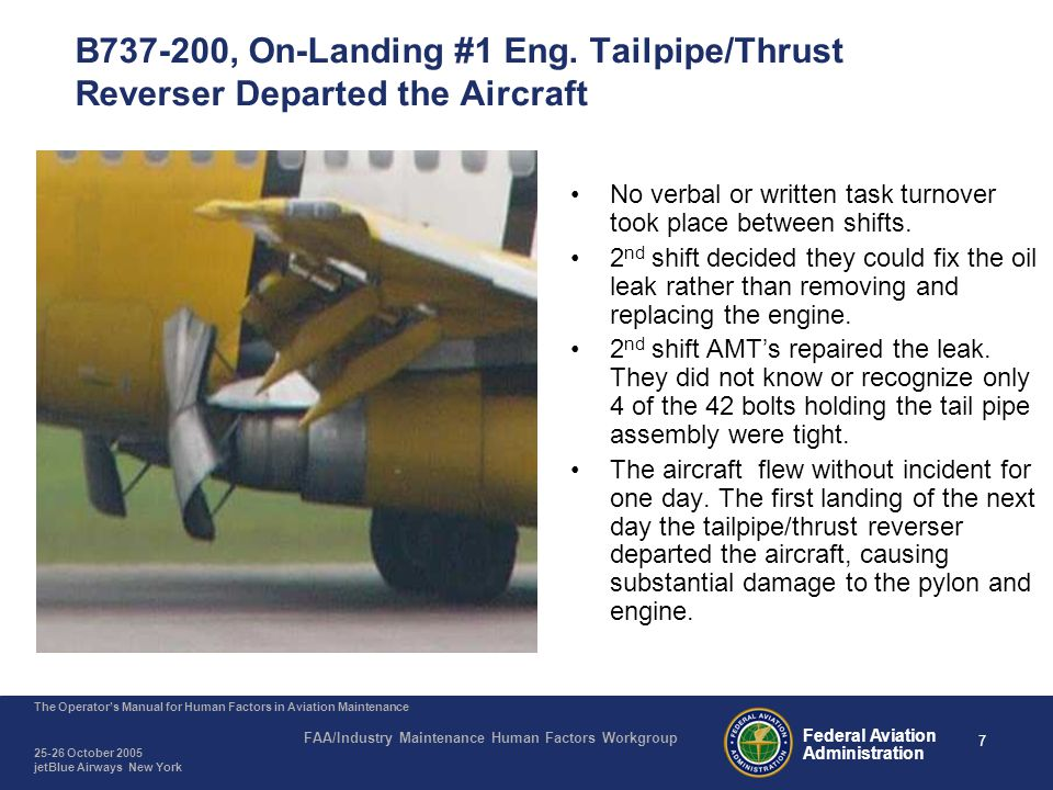 7 The Operator's Manual for Human Factors in Aviation Maintenance FAA/Industry Maintenance Human Factors Workgroup 25-26 October 2005 jetBlue Airways New York Federal Aviation Administration B737-200, On-Landing #1 Eng.