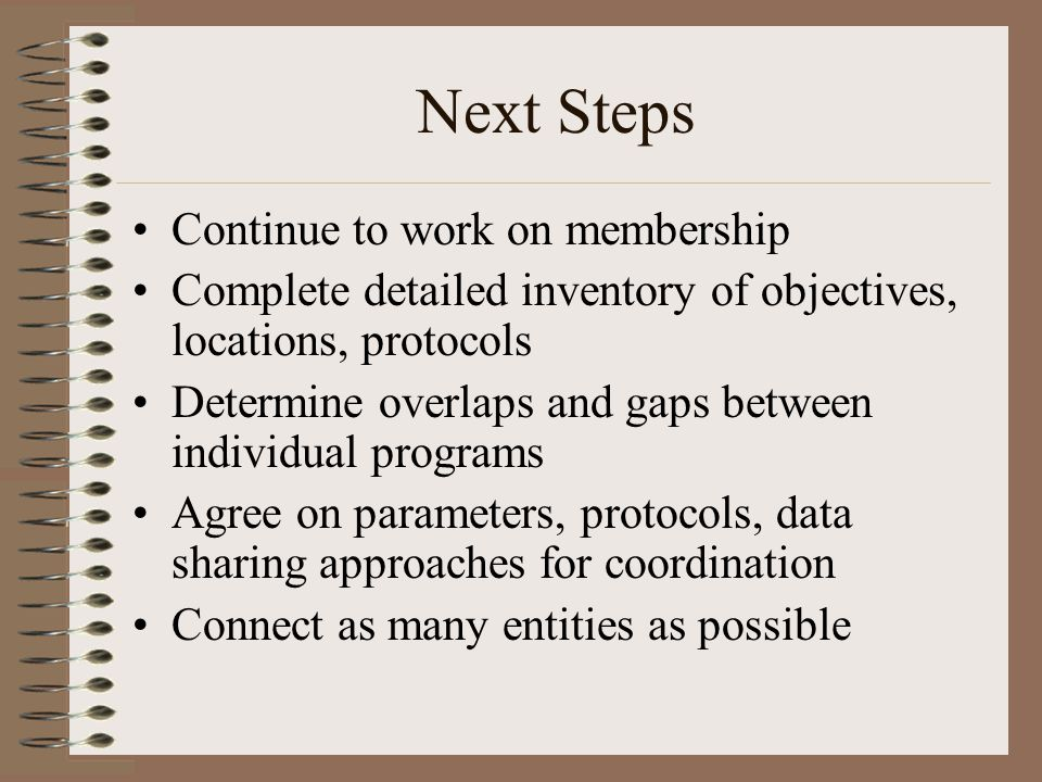 Next Steps Continue to work on membership Complete detailed inventory of objectives, locations, protocols Determine overlaps and gaps between individu